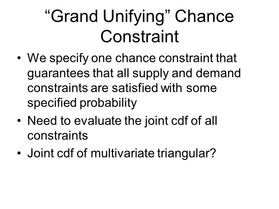 Grand Unifying Chance Constraint We specify one chance constraint that guarantees that all supply and demand constraints are satisfied with some specified probability Need to evaluate the joint cdf of all constraints Joint cdf of multivariate triangular