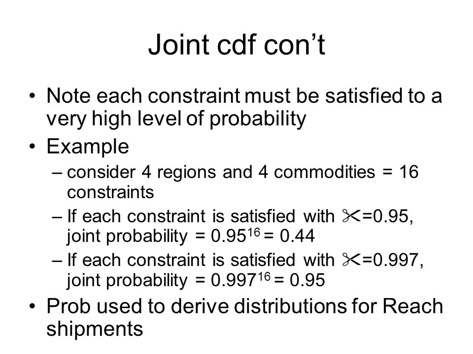 Joint cdf cont Note each constraint must be satisfied to a very high level of probability Example –consider 4 regions and 4 commodities = 16 constraints –If each constraint is satisfied with =0.95, joint probability = 0.95 16 = 0.44 –If each constraint is satisfied with =0.997, joint probability = 0.997 16 = 0.95 Prob used to derive distributions for Reach shipments