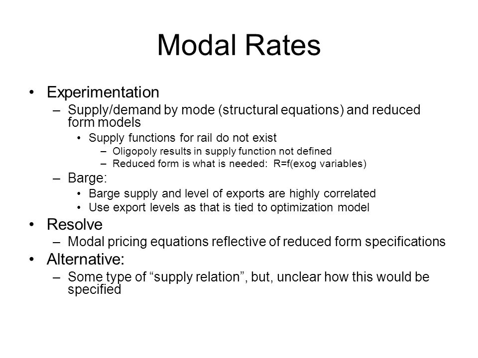 Modal Rates Experimentation –Supply/demand by mode (structural equations) and reduced form models Supply functions for rail do not exist –Oligopoly results in supply function not defined –Reduced form is what is needed: R=f(exog variables) –Barge: Barge supply and level of exports are highly correlated Use export levels as that is tied to optimization model Resolve –Modal pricing equations reflective of reduced form specifications Alternative: –Some type of supply relation, but, unclear how this would be specified