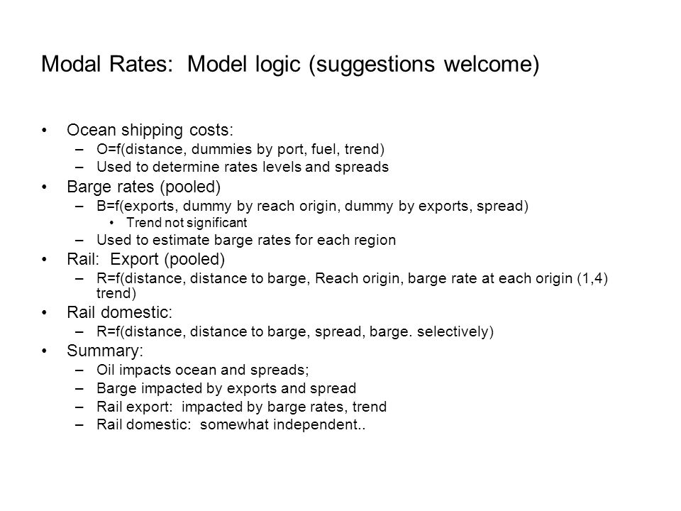 Modal Rates: Model logic (suggestions welcome) Ocean shipping costs: –O=f(distance, dummies by port, fuel, trend) –Used to determine rates levels and spreads Barge rates (pooled) –B=f(exports, dummy by reach origin, dummy by exports, spread) Trend not significant –Used to estimate barge rates for each region Rail: Export (pooled) –R=f(distance, distance to barge, Reach origin, barge rate at each origin (1,4) trend) Rail domestic: –R=f(distance, distance to barge, spread, barge.