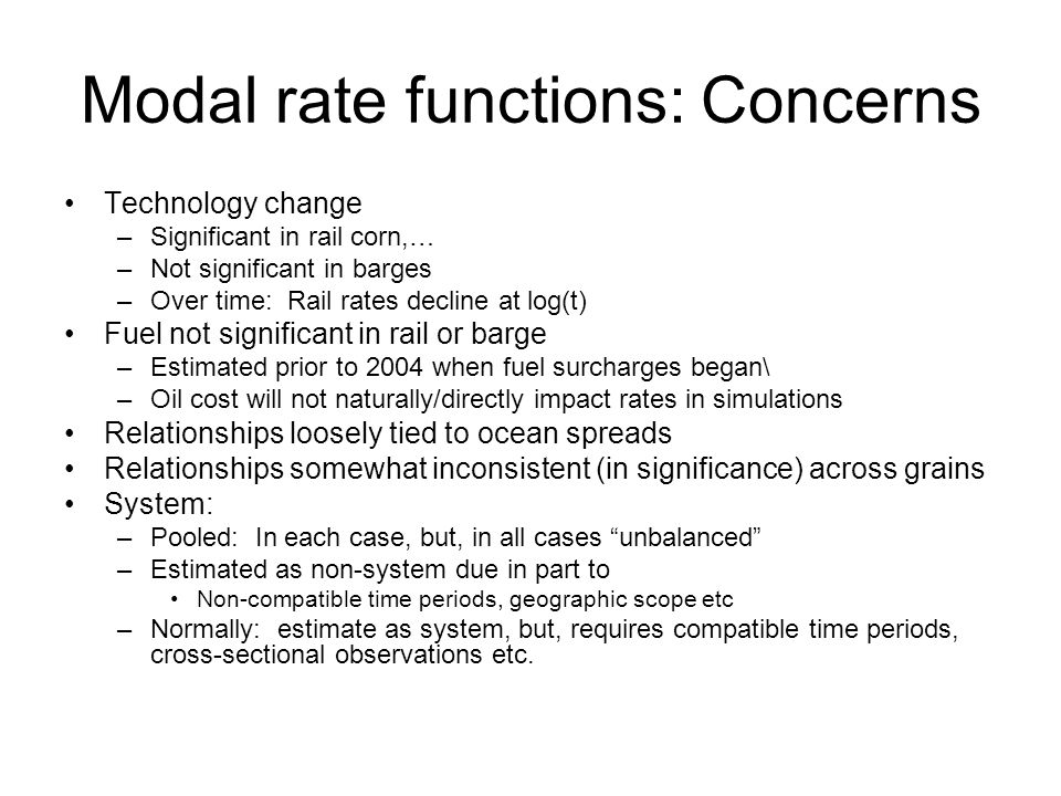 Modal rate functions: Concerns Technology change –Significant in rail corn,… –Not significant in barges –Over time: Rail rates decline at log(t) Fuel not significant in rail or barge –Estimated prior to 2004 when fuel surcharges began\ –Oil cost will not naturally/directly impact rates in simulations Relationships loosely tied to ocean spreads Relationships somewhat inconsistent (in significance) across grains System: –Pooled: In each case, but, in all cases unbalanced –Estimated as non-system due in part to Non-compatible time periods, geographic scope etc –Normally: estimate as system, but, requires compatible time periods, cross-sectional observations etc.