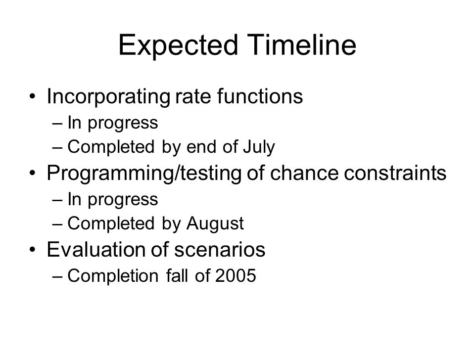 Expected Timeline Incorporating rate functions –In progress –Completed by end of July Programming/testing of chance constraints –In progress –Completed by August Evaluation of scenarios –Completion fall of 2005
