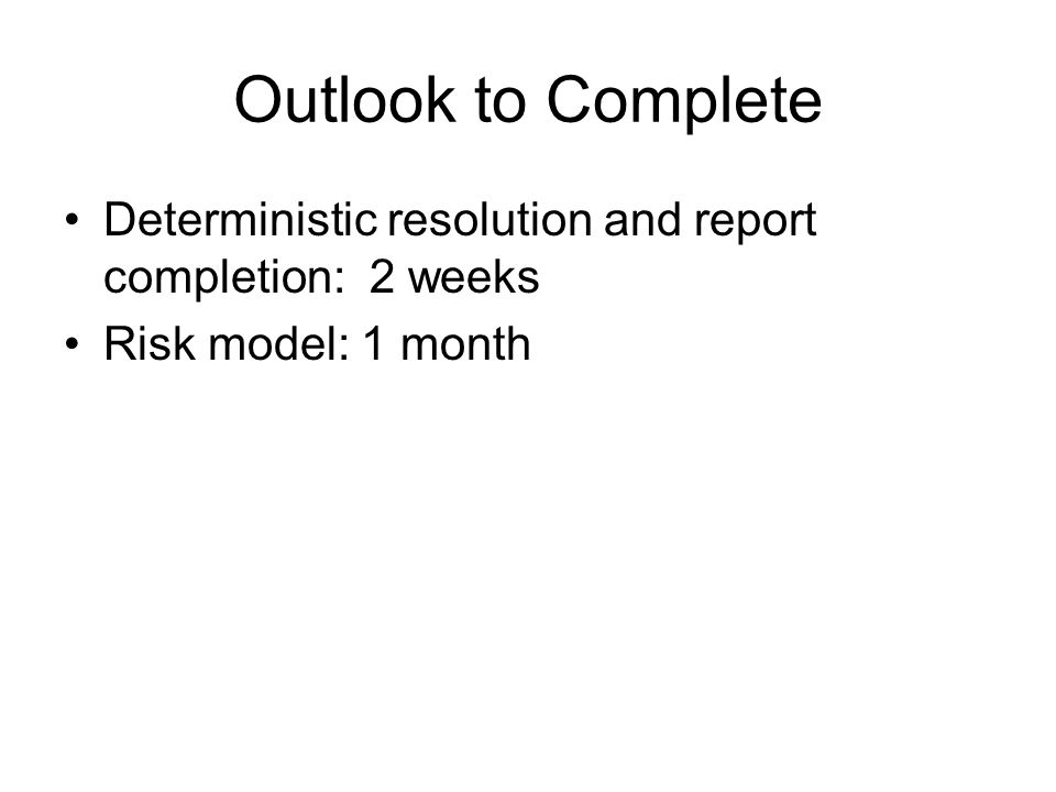 Outlook to Complete Deterministic resolution and report completion: 2 weeks Risk model: 1 month