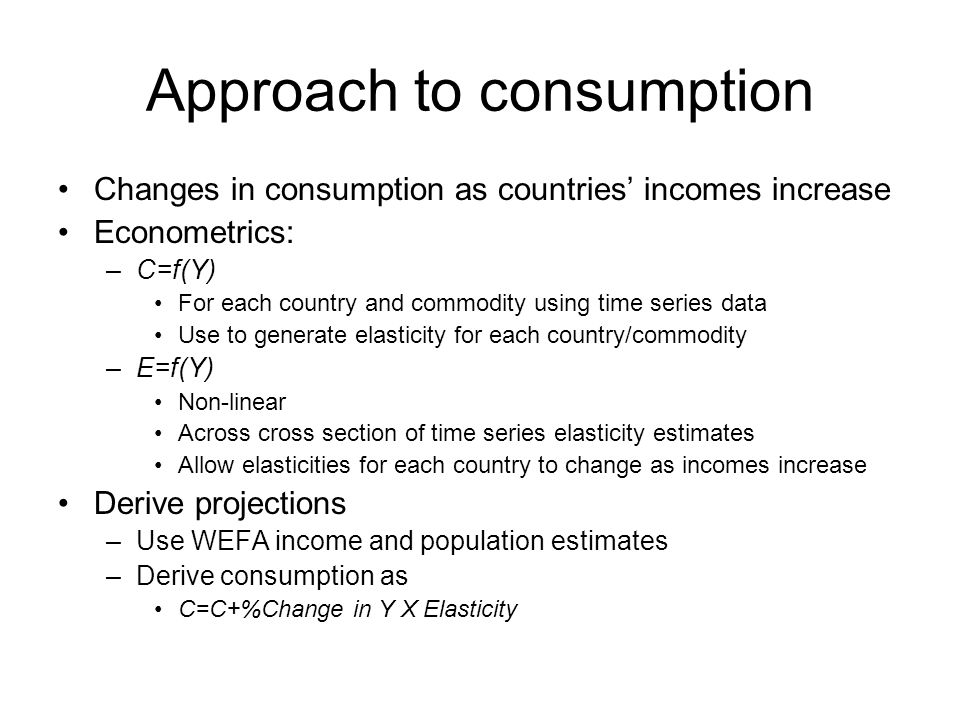 Approach to consumption Changes in consumption as countries incomes increase Econometrics: –C=f(Y) For each country and commodity using time series data Use to generate elasticity for each country/commodity –E=f(Y) Non-linear Across cross section of time series elasticity estimates Allow elasticities for each country to change as incomes increase Derive projections –Use WEFA income and population estimates –Derive consumption as C=C+%Change in Y X Elasticity