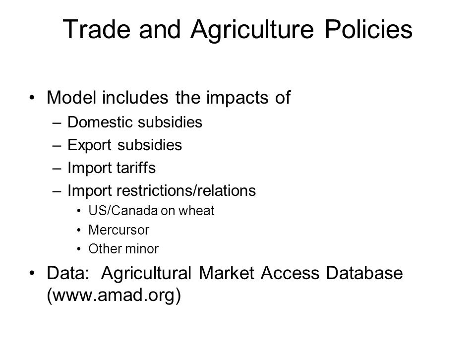 Trade and Agriculture Policies Model includes the impacts of –Domestic subsidies –Export subsidies –Import tariffs –Import restrictions/relations US/Canada on wheat Mercursor Other minor Data: Agricultural Market Access Database (