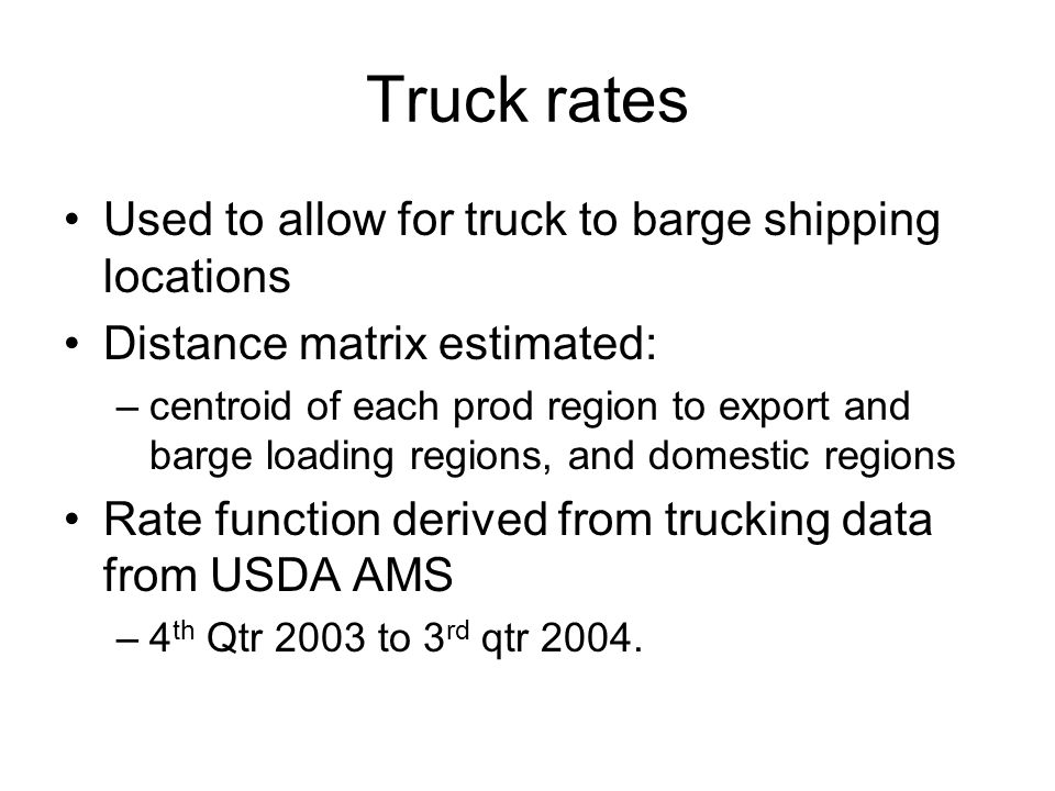 Truck rates Used to allow for truck to barge shipping locations Distance matrix estimated: –centroid of each prod region to export and barge loading regions, and domestic regions Rate function derived from trucking data from USDA AMS –4 th Qtr 2003 to 3 rd qtr 2004.