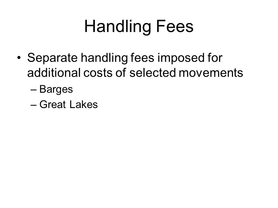Handling Fees Separate handling fees imposed for additional costs of selected movements –Barges –Great Lakes