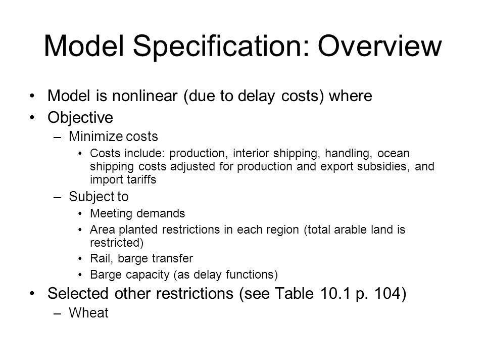 Model Specification: Overview Model is nonlinear (due to delay costs) where Objective –Minimize costs Costs include: production, interior shipping, handling, ocean shipping costs adjusted for production and export subsidies, and import tariffs –Subject to Meeting demands Area planted restrictions in each region (total arable land is restricted) Rail, barge transfer Barge capacity (as delay functions) Selected other restrictions (see Table 10.1 p.
