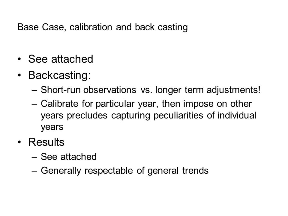 Base Case, calibration and back casting See attached Backcasting: –Short-run observations vs.