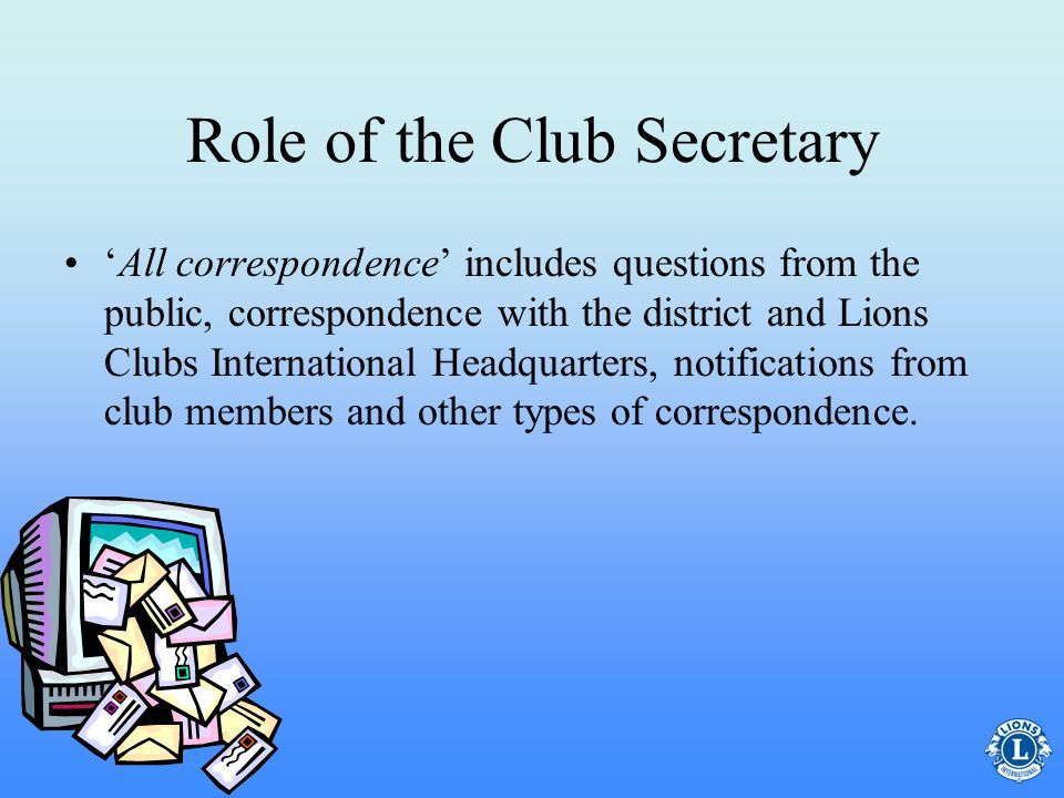 Role of the Club Secretary The club secretary is the key communication link between the club, clubs district, and the association. All correspondence,