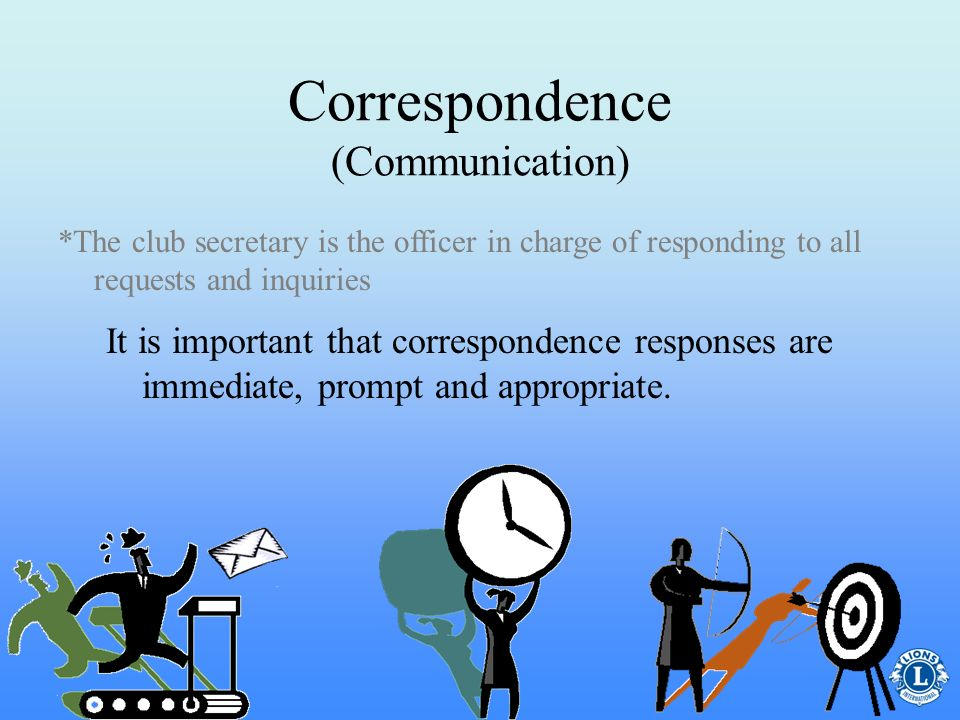 Correspondence (Communication) The club secretary should meet with the club president at the beginning of their term to discuss how correspondence will be answered, kept and reported.
