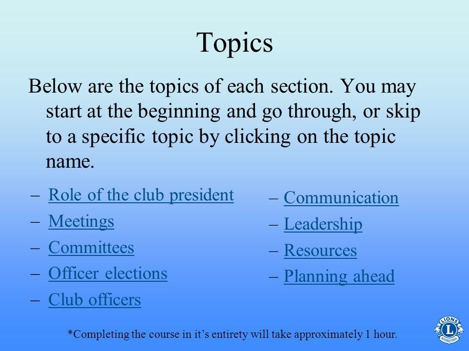 Know the responsibilities of the club secretary as designated by Lions Clubs International Policy – Be aware of the job responsibilities – Be able to fulfill the tasks related to club secretary Be able to identify what resources are available to assist in the position of club secretary Recognize the leadership expectations in the position of club secretary Be able to submit required reports, on time you will… Upon completion of this course you will…