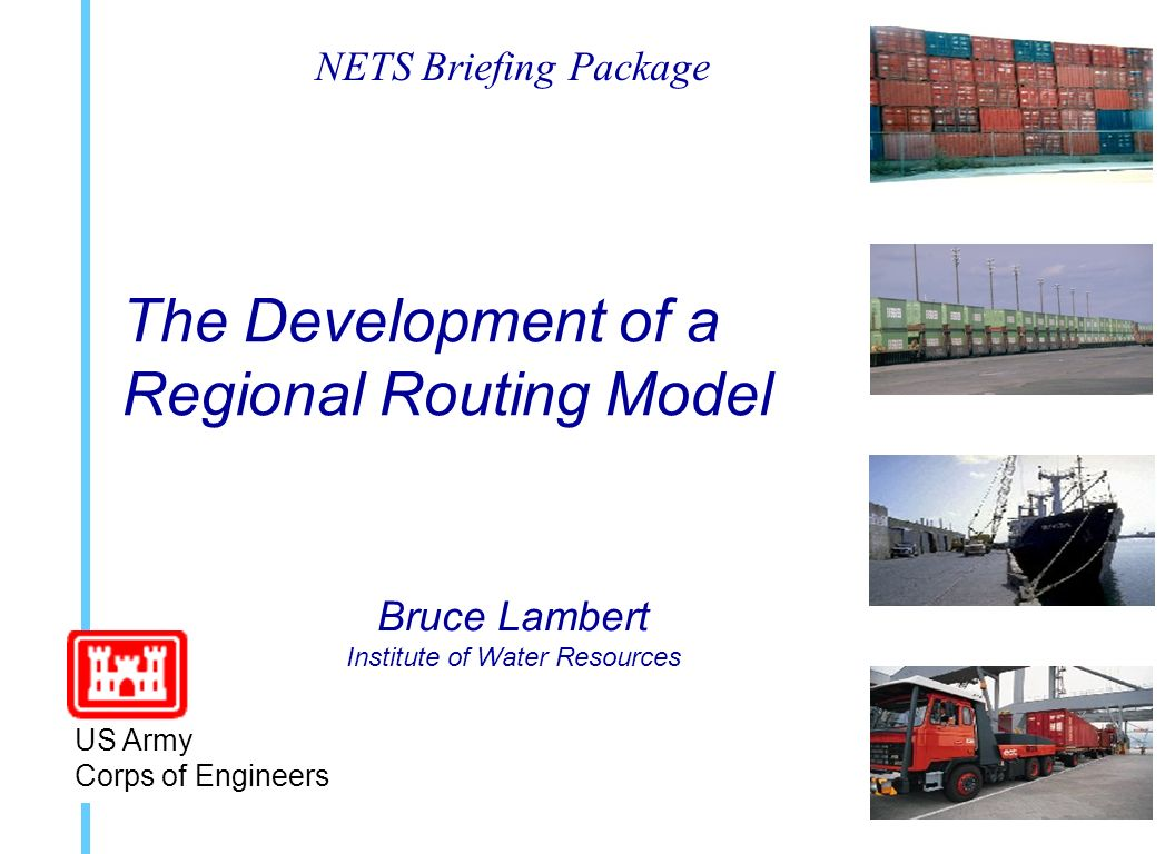 The Development of a Regional Routing Model Bruce Lambert Institute of Water Resources US Army Corps of Engineers NETS Briefing Package