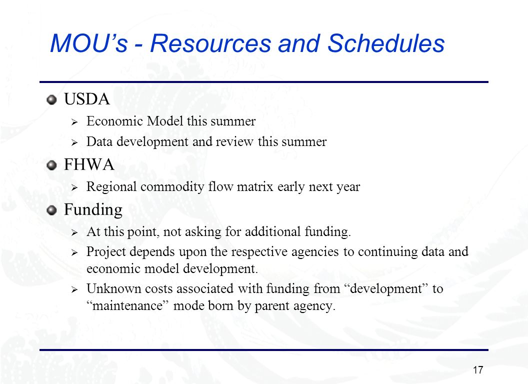 17 MOUs - Resources and Schedules USDA Economic Model this summer Data development and review this summer FHWA Regional commodity flow matrix early next year Funding At this point, not asking for additional funding.