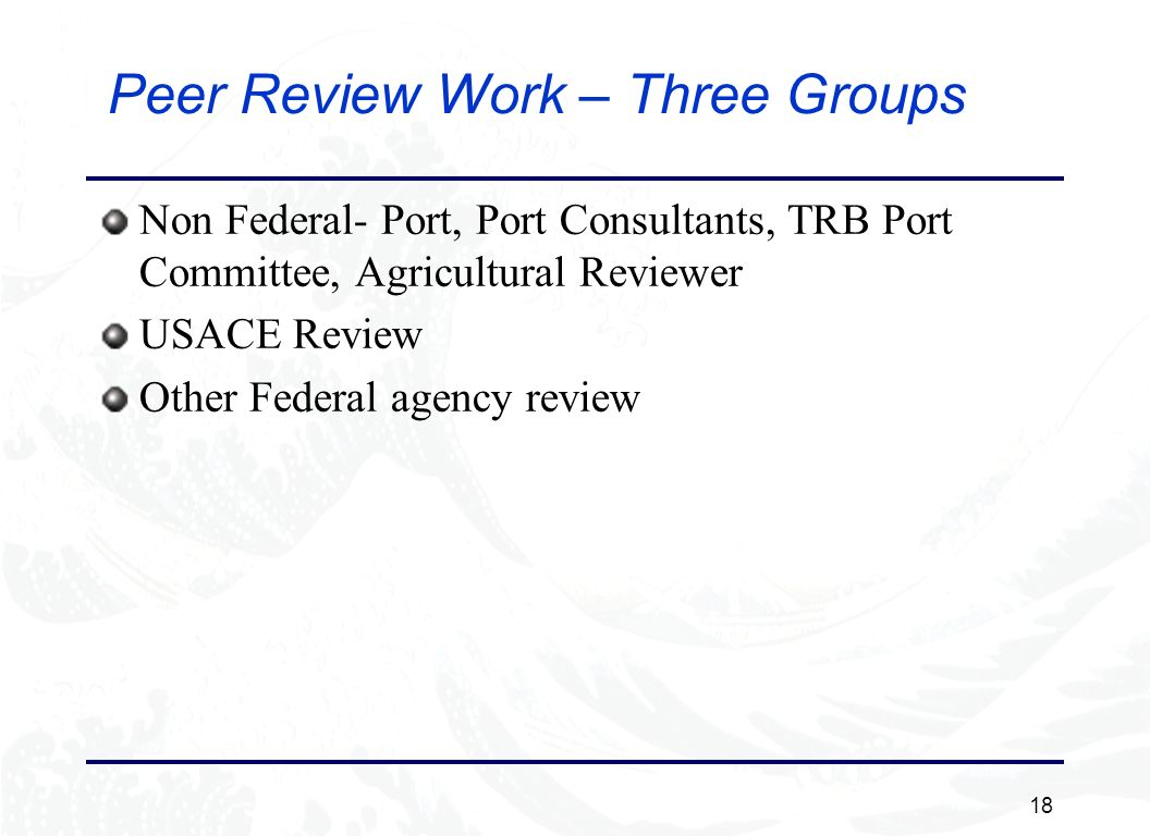 18 Peer Review Work – Three Groups Non Federal- Port, Port Consultants, TRB Port Committee, Agricultural Reviewer USACE Review Other Federal agency review