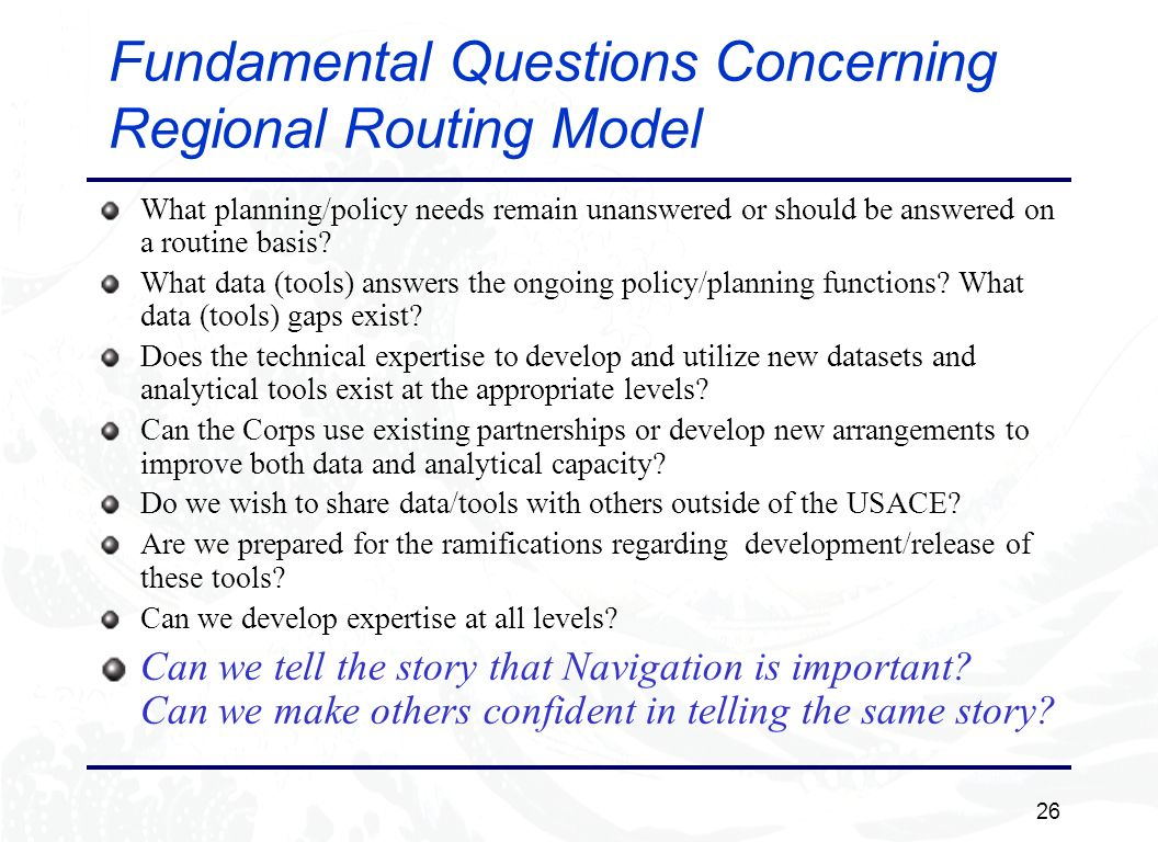 26 Fundamental Questions Concerning Regional Routing Model What planning/policy needs remain unanswered or should be answered on a routine basis.