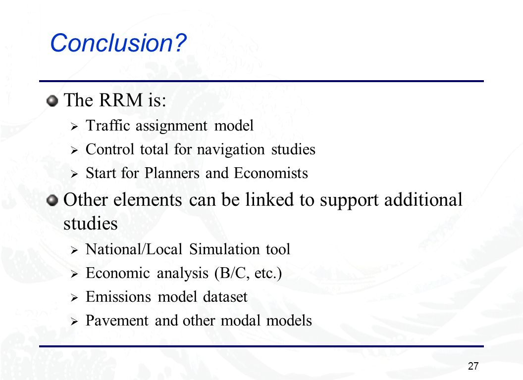 27 Conclusion? The RRM is: Traffic assignment model Control total for navigation studies Start for Planners and Economists Other elements can be linke