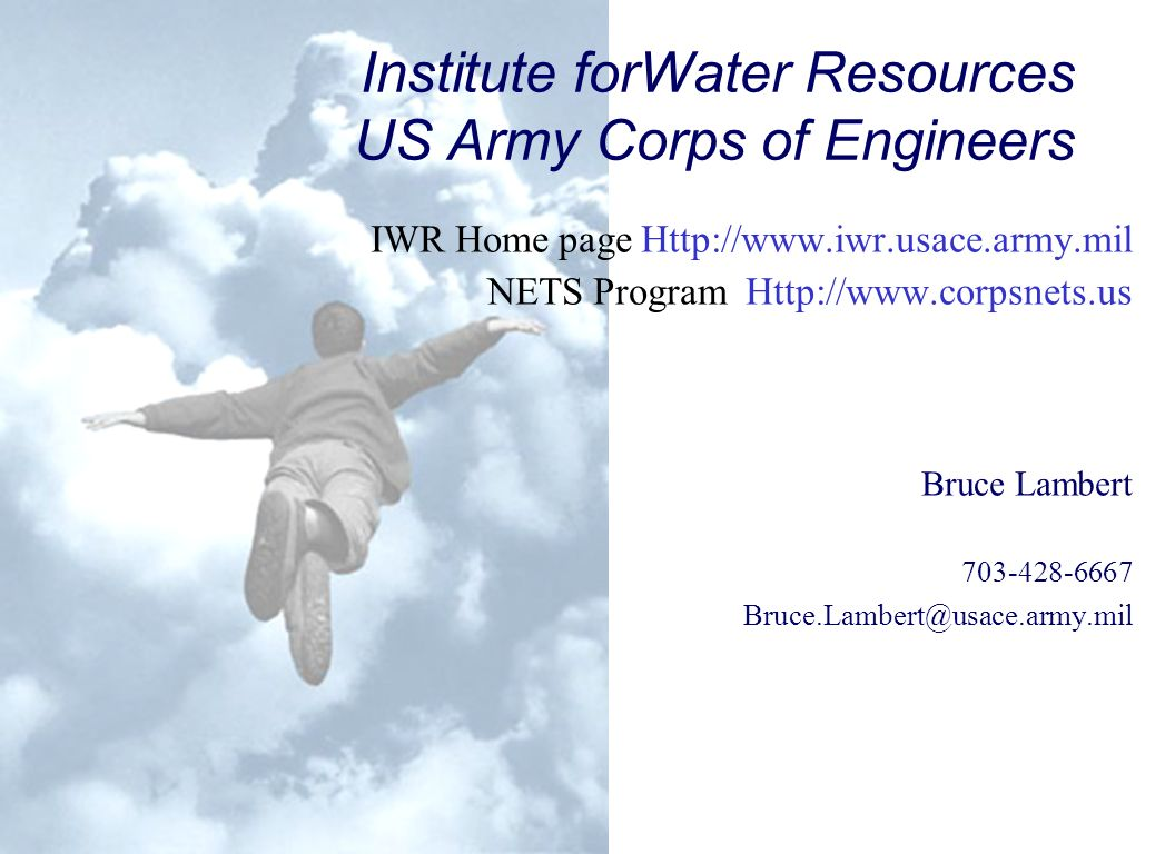 Institute forWater Resources US Army Corps of Engineers IWR Home page Http://www.iwr.usace.army.mil NETS Program Http://www.corpsnets.us Bruce Lambert 703-428-6667 Bruce.Lambert@usace.army.mil