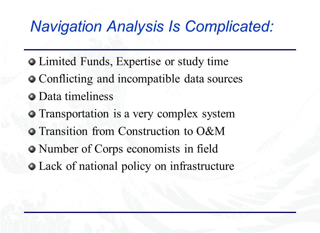 Navigation Analysis Is Complicated: Limited Funds, Expertise or study time Conflicting and incompatible data sources Data timeliness Transportation is a very complex system Transition from Construction to O&M Number of Corps economists in field Lack of national policy on infrastructure