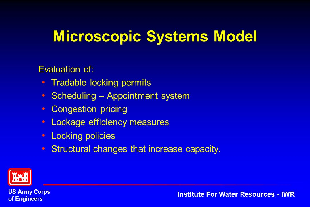 US Army Corps of Engineers Institute For Water Resources - IWR Microscopic Systems Model Evaluation of: Tradable locking permits Scheduling – Appointment system Congestion pricing Lockage efficiency measures Locking policies Structural changes that increase capacity.