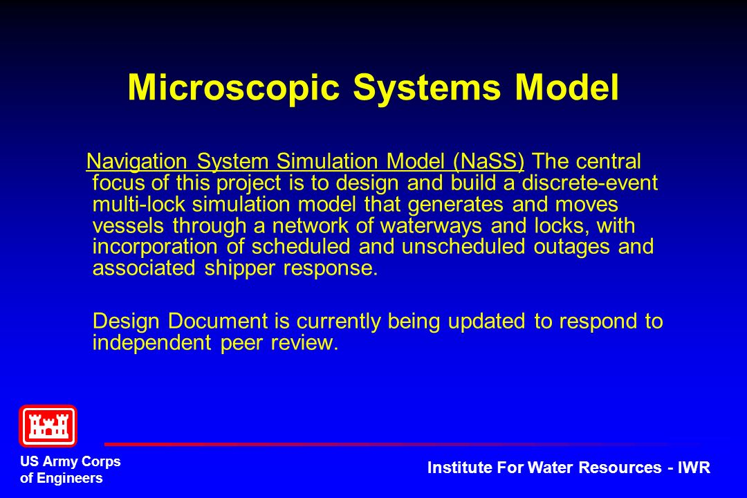 US Army Corps of Engineers Institute For Water Resources - IWR Microscopic Systems Model Navigation System Simulation Model (NaSS) The central focus of this project is to design and build a discrete-event multi-lock simulation model that generates and moves vessels through a network of waterways and locks, with incorporation of scheduled and unscheduled outages and associated shipper response.