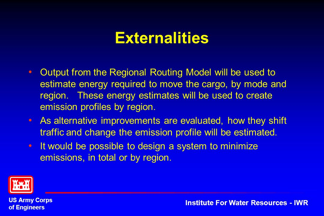 US Army Corps of Engineers Institute For Water Resources - IWR Externalities Output from the Regional Routing Model will be used to estimate energy required to move the cargo, by mode and region.