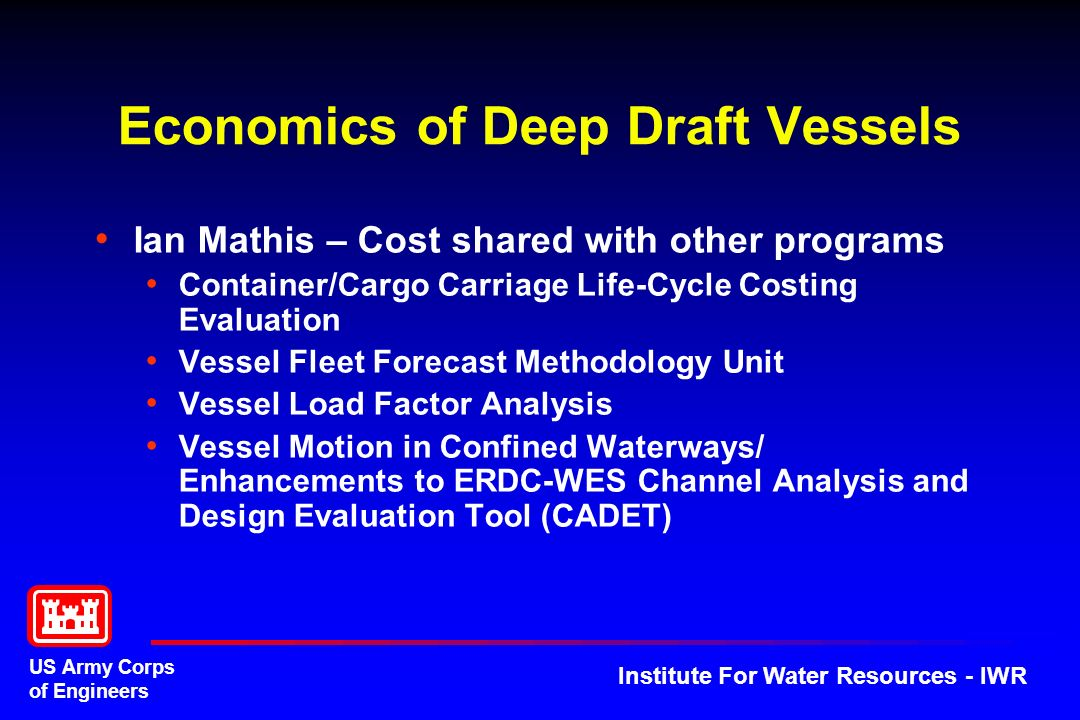 US Army Corps of Engineers Institute For Water Resources - IWR Economics of Deep Draft Vessels Ian Mathis – Cost shared with other programs Container/