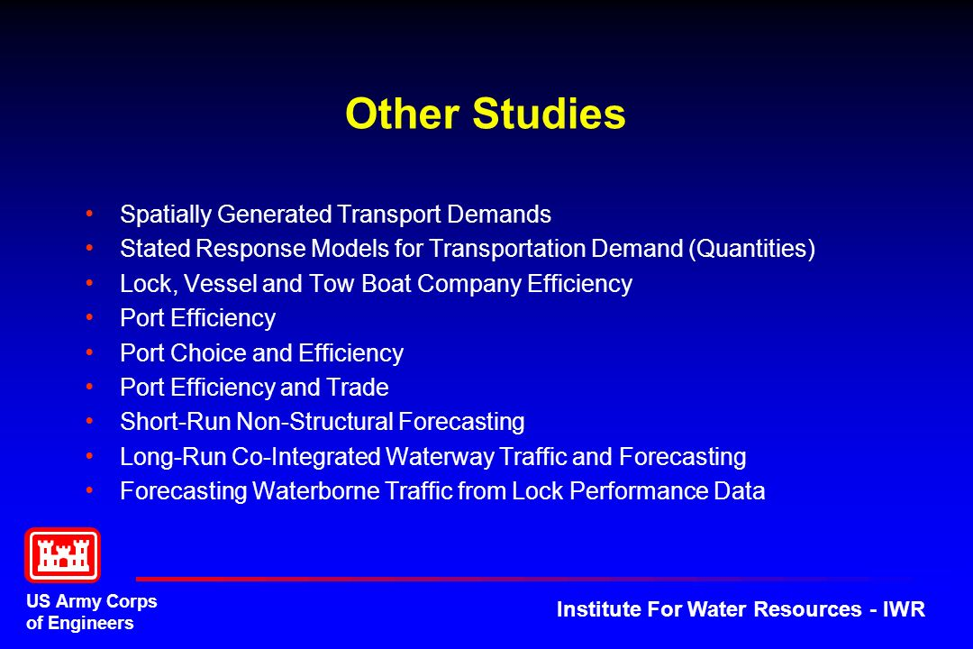 US Army Corps of Engineers Institute For Water Resources - IWR Other Studies Spatially Generated Transport Demands Stated Response Models for Transportation Demand (Quantities) Lock, Vessel and Tow Boat Company Efficiency Port Efficiency Port Choice and Efficiency Port Efficiency and Trade Short-Run Non-Structural Forecasting Long-Run Co-Integrated Waterway Traffic and Forecasting Forecasting Waterborne Traffic from Lock Performance Data