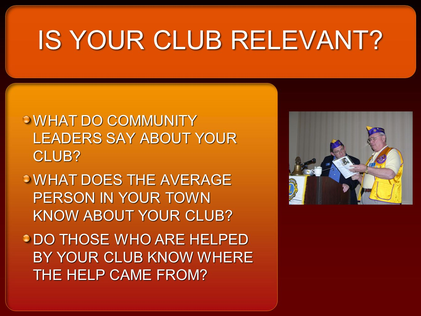 IS YOUR CLUB RELEVANT? WHAT DO COMMUNITY LEADERS SAY ABOUT YOUR CLUB? WHAT DOES THE AVERAGE PERSON IN YOUR TOWN KNOW ABOUT YOUR CLUB? DO THOSE WHO ARE