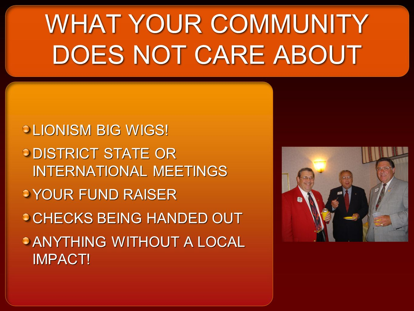 WHAT YOUR COMMUNITY DOES NOT CARE ABOUT LIONISM BIG WIGS! DISTRICT STATE OR INTERNATIONAL MEETINGS YOUR FUND RAISER CHECKS BEING HANDED OUT ANYTHING W