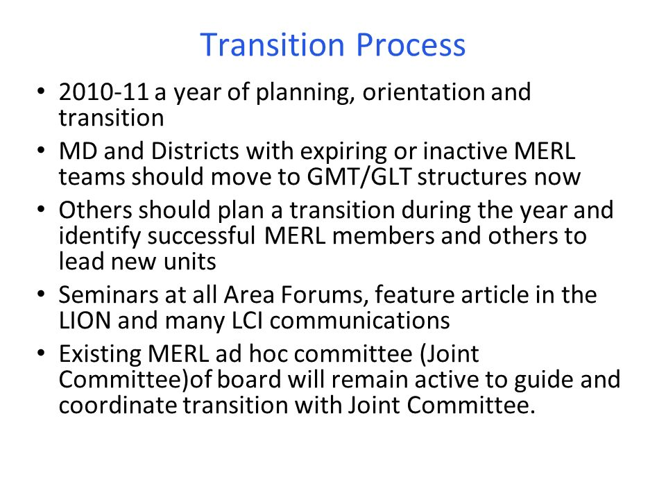 Transition Process 2010-11 a year of planning, orientation and transition MD and Districts with expiring or inactive MERL teams should move to GMT/GLT structures now Others should plan a transition during the year and identify successful MERL members and others to lead new units Seminars at all Area Forums, feature article in the LION and many LCI communications Existing MERL ad hoc committee (Joint Committee)of board will remain active to guide and coordinate transition with Joint Committee.