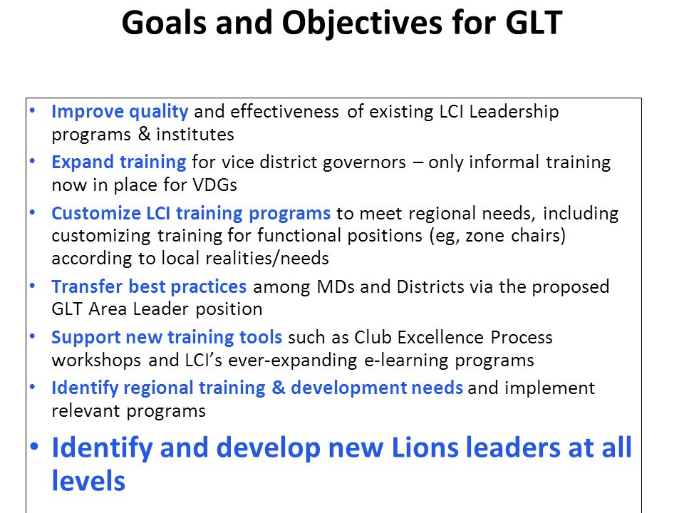 Goals and Objectives for GLT Improve quality and effectiveness of existing LCI Leadership programs & institutes Expand training for vice district governors – only informal training now in place for VDGs Customize LCI training programs to meet regional needs, including customizing training for functional positions (eg, zone chairs) according to local realities/needs Transfer best practices among MDs and Districts via the proposed GLT Area Leader position Support new training tools such as Club Excellence Process workshops and LCIs ever-expanding e-learning programs Identify regional training & development needs and implement relevant programs Identify and develop new Lions leaders at all levels
