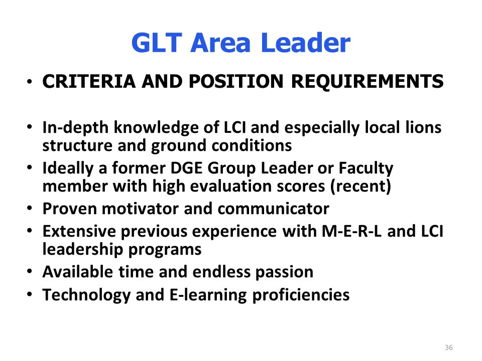 36 GLT Area Leader CRITERIA AND POSITION REQUIREMENTS In-depth knowledge of LCI and especially local lions structure and ground conditions Ideally a former DGE Group Leader or Faculty member with high evaluation scores (recent) Proven motivator and communicator Extensive previous experience with M-E-R-L and LCI leadership programs Available time and endless passion Technology and E-learning proficiencies