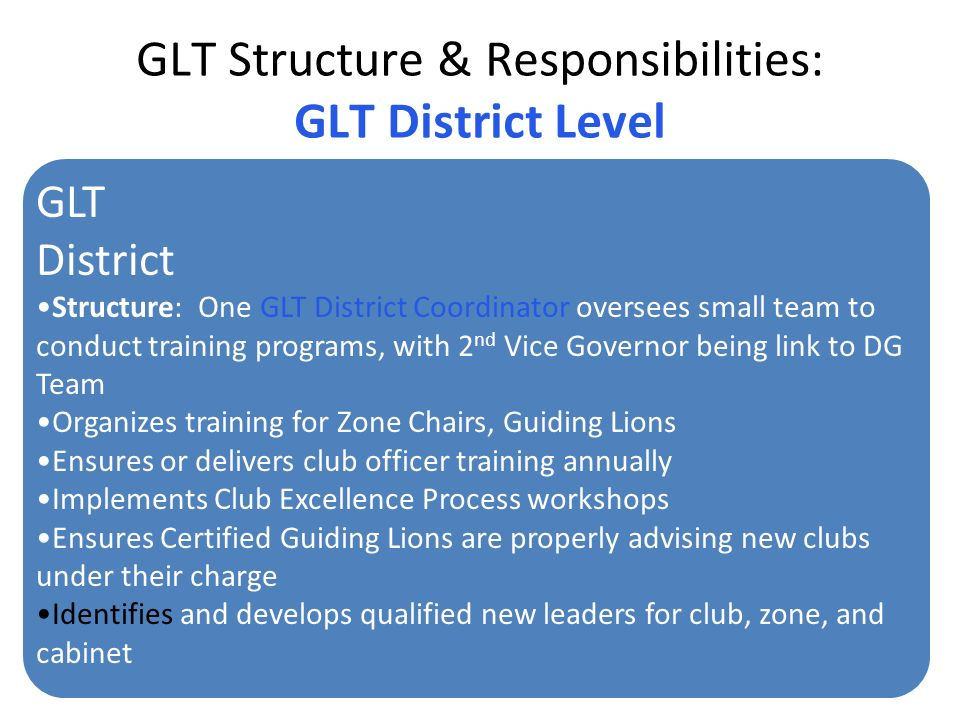 GLT Structure & Responsibilities: GLT District Level GLT District Structure: One GLT District Coordinator oversees small team to conduct training programs, with 2 nd Vice Governor being link to DG Team Organizes training for Zone Chairs, Guiding Lions Ensures or delivers club officer training annually Implements Club Excellence Process workshops Ensures Certified Guiding Lions are properly advising new clubs under their charge Identifies and develops qualified new leaders for club, zone, and cabinet