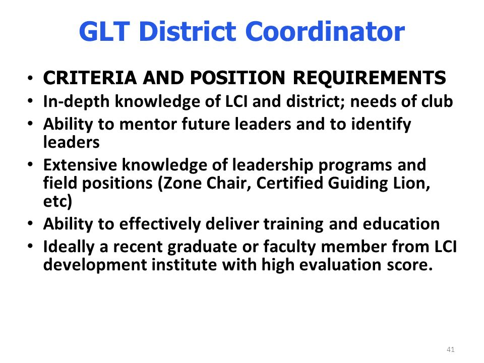 41 GLT District Coordinator CRITERIA AND POSITION REQUIREMENTS In-depth knowledge of LCI and district; needs of club Ability to mentor future leaders and to identify leaders Extensive knowledge of leadership programs and field positions (Zone Chair, Certified Guiding Lion, etc) Ability to effectively deliver training and education Ideally a recent graduate or faculty member from LCI development institute with high evaluation score.