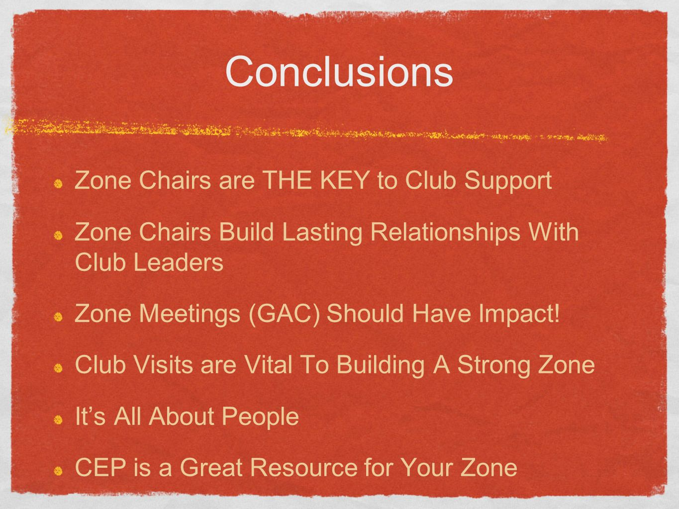 Conclusions Zone Chairs are THE KEY to Club Support Zone Chairs Build Lasting Relationships With Club Leaders Zone Meetings (GAC) Should Have Impact.