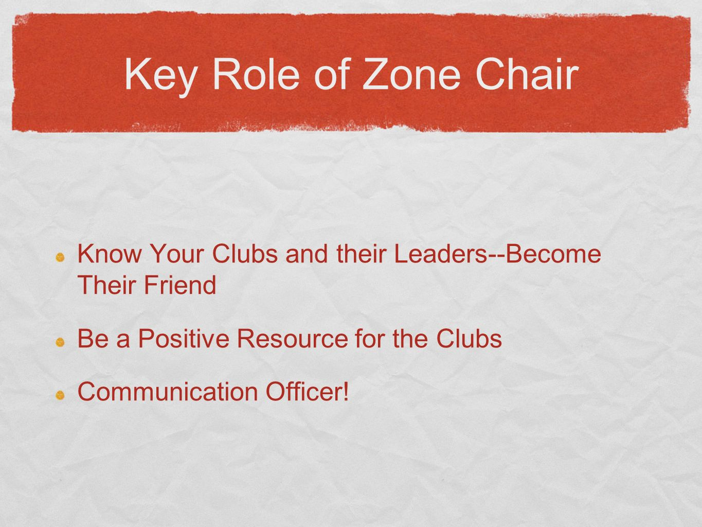 Key Role of Zone Chair Know Your Clubs and their Leaders--Become Their Friend Be a Positive Resource for the Clubs Communication Officer!