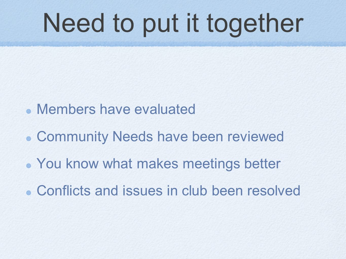 Need to put it together Members have evaluated Community Needs have been reviewed You know what makes meetings better Conflicts and issues in club been resolved