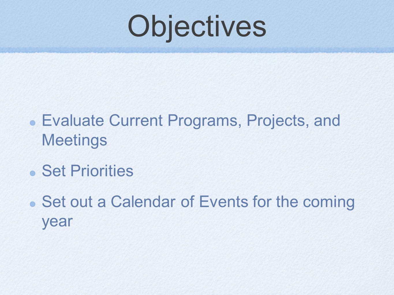 Objectives Evaluate Current Programs, Projects, and Meetings Set Priorities Set out a Calendar of Events for the coming year