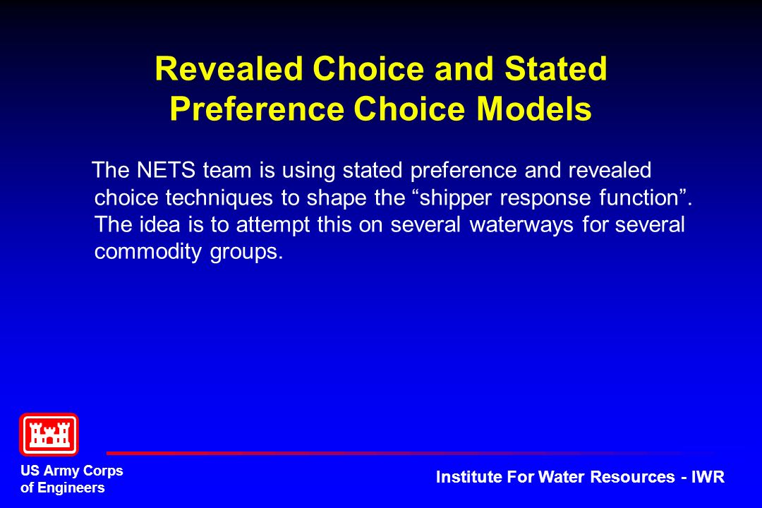 US Army Corps of Engineers Institute For Water Resources - IWR Revealed Choice and Stated Preference Choice Models The NETS team is using stated preference and revealed choice techniques to shape the shipper response function.