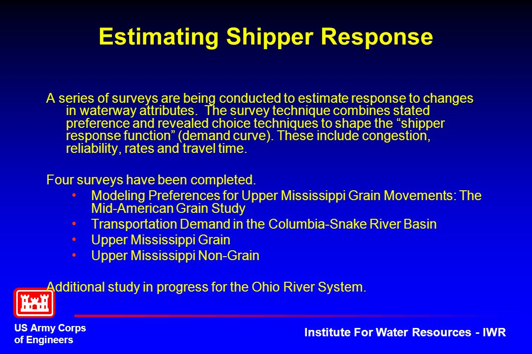 US Army Corps of Engineers Institute For Water Resources - IWR Estimating Shipper Response A series of surveys are being conducted to estimate response to changes in waterway attributes.