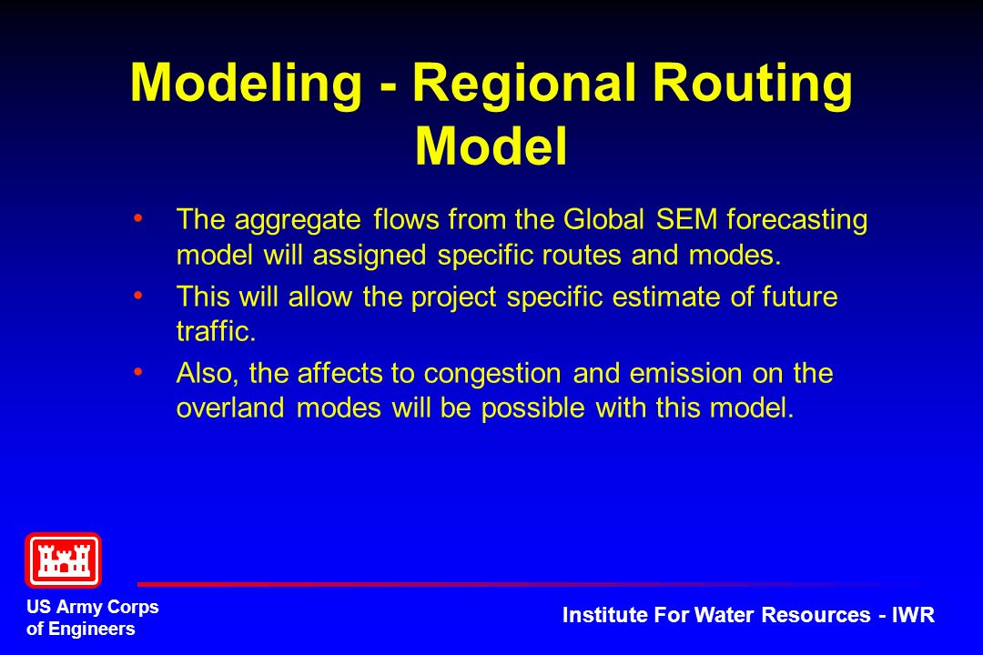 US Army Corps of Engineers Institute For Water Resources - IWR Modeling - Regional Routing Model The aggregate flows from the Global SEM forecasting model will assigned specific routes and modes.