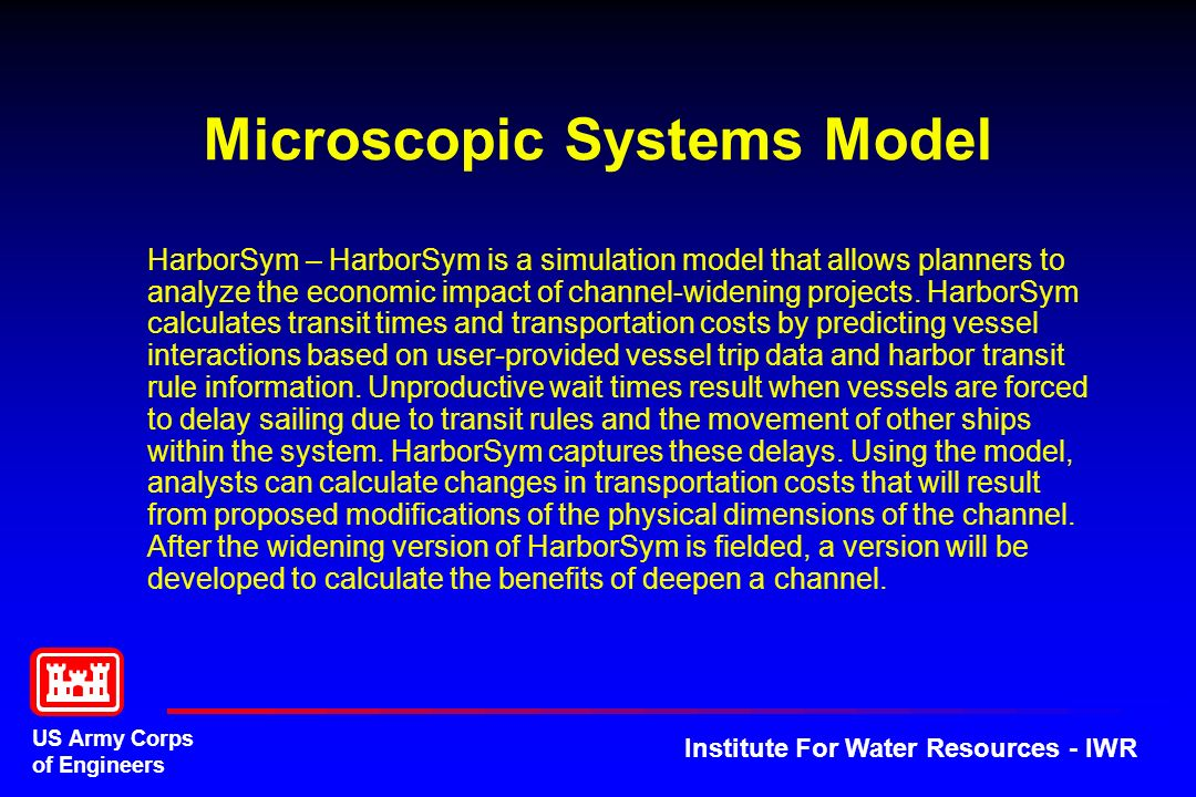 US Army Corps of Engineers Institute For Water Resources - IWR Microscopic Systems Model HarborSym – HarborSym is a simulation model that allows planners to analyze the economic impact of channel-widening projects.
