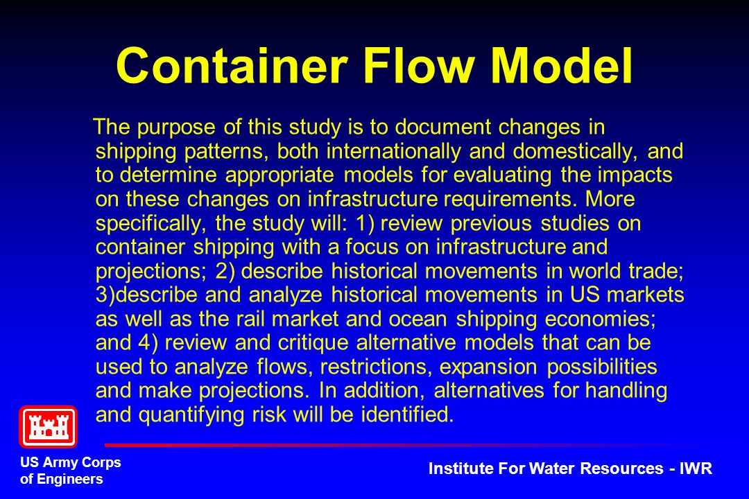 US Army Corps of Engineers Institute For Water Resources - IWR Container Flow Model The purpose of this study is to document changes in shipping patterns, both internationally and domestically, and to determine appropriate models for evaluating the impacts on these changes on infrastructure requirements.