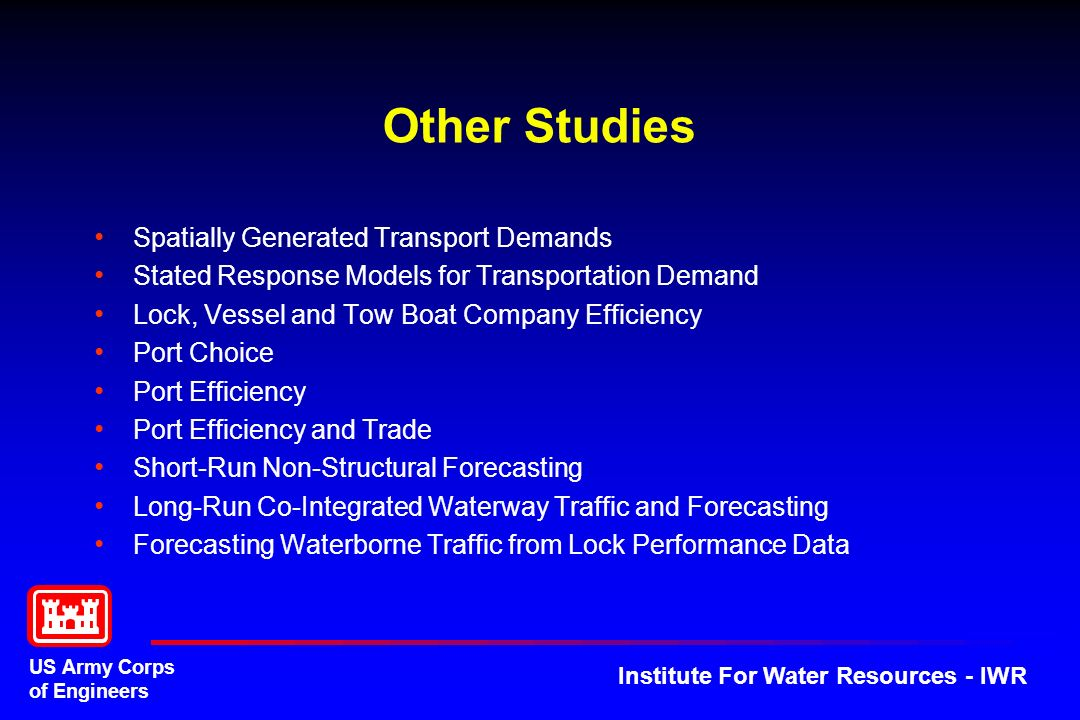 US Army Corps of Engineers Institute For Water Resources - IWR Other Studies Spatially Generated Transport Demands Stated Response Models for Transportation Demand Lock, Vessel and Tow Boat Company Efficiency Port Choice Port Efficiency Port Efficiency and Trade Short-Run Non-Structural Forecasting Long-Run Co-Integrated Waterway Traffic and Forecasting Forecasting Waterborne Traffic from Lock Performance Data