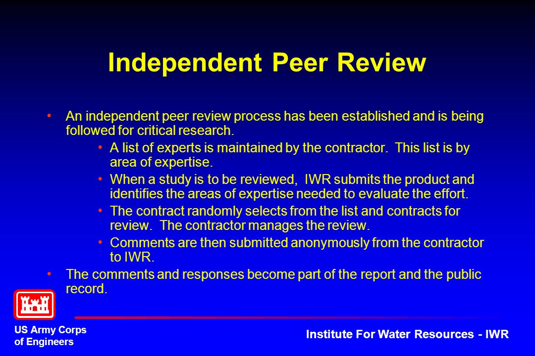 US Army Corps of Engineers Institute For Water Resources - IWR Independent Peer Review An independent peer review process has been established and is being followed for critical research.