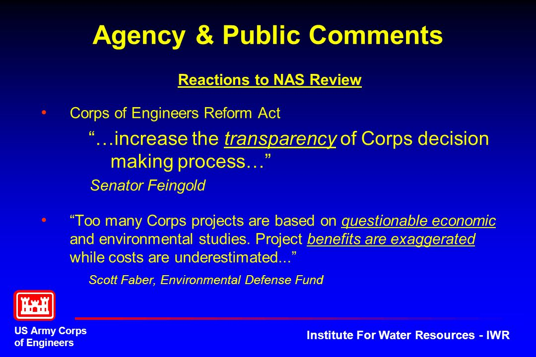 US Army Corps of Engineers Institute For Water Resources - IWR Reactions to NAS Review Corps of Engineers Reform Act …increase the transparency of Corps decision making process… Senator Feingold Too many Corps projects are based on questionable economic and environmental studies.