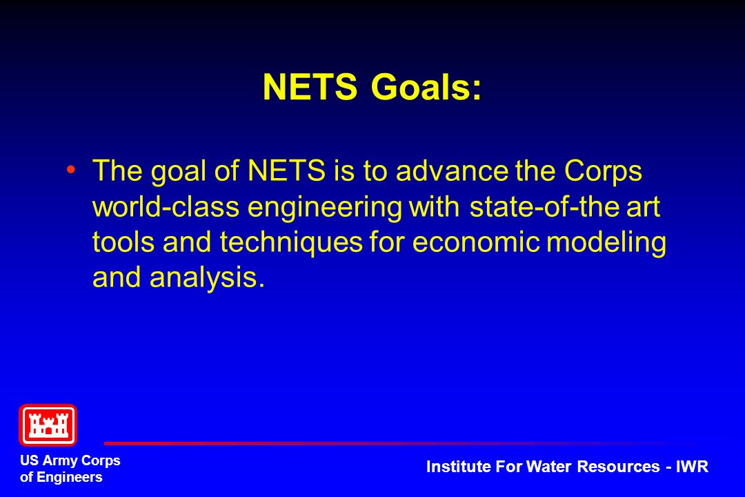 US Army Corps of Engineers Institute For Water Resources - IWR NETS Goals: The goal of NETS is to advance the Corps world-class engineering with state-of-the art tools and techniques for economic modeling and analysis.