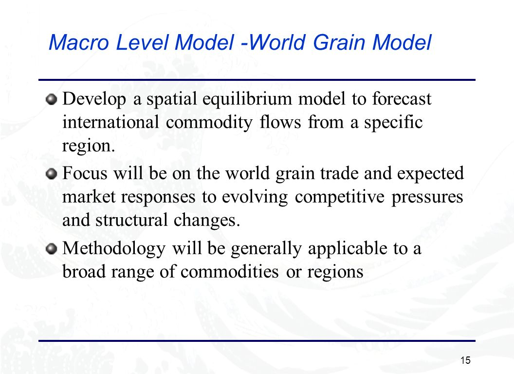 15 Macro Level Model -World Grain Model Develop a spatial equilibrium model to forecast international commodity flows from a specific region.