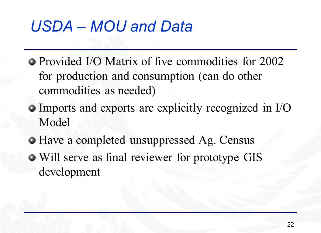 22 USDA – MOU and Data Provided I/O Matrix of five commodities for 2002 for production and consumption (can do other commodities as needed) Imports and exports are explicitly recognized in I/O Model Have a completed unsuppressed Ag.